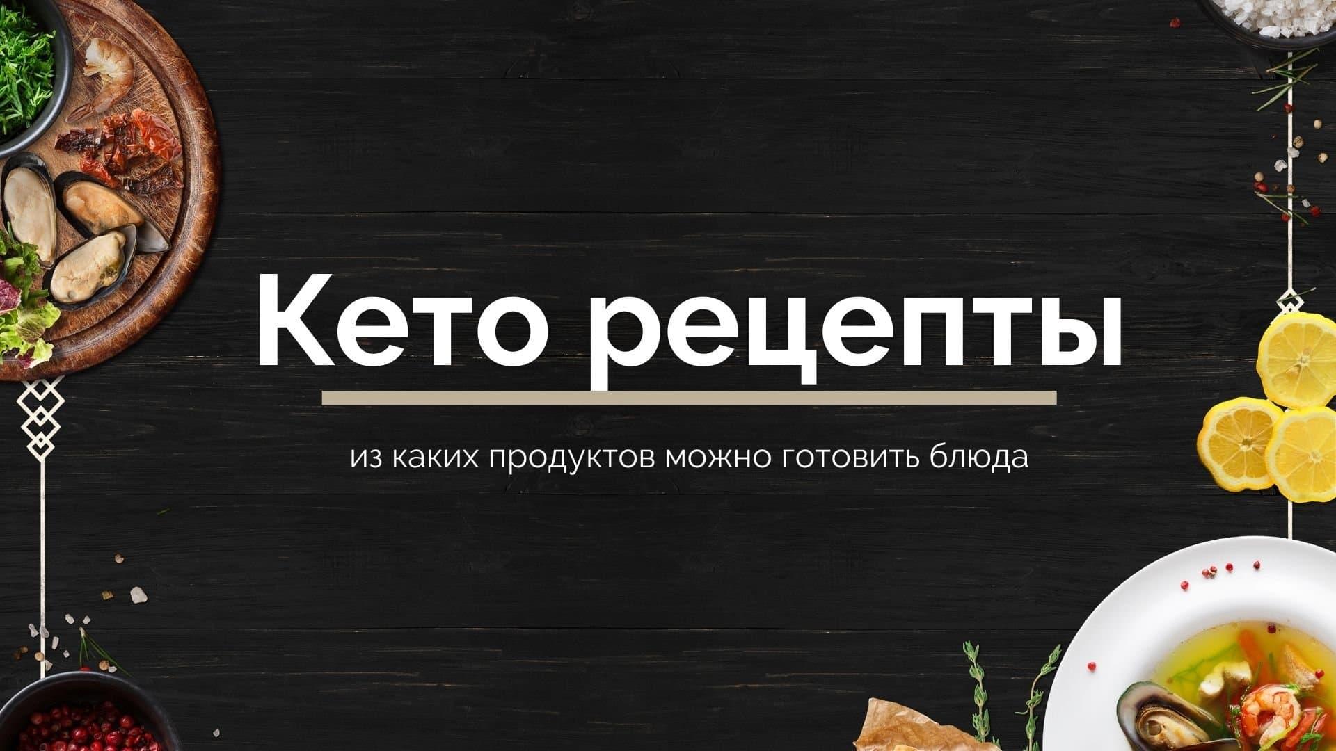Кето рецепты: из каких продуктов можно готовить блюда