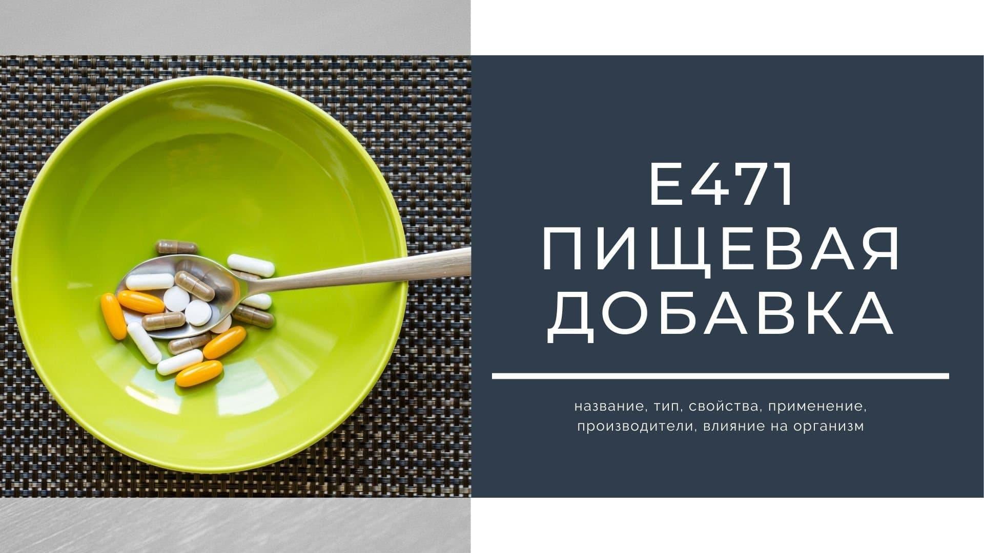 Е471 пищевая добавка: название, тип, свойства, применение, производители, влияние на организм