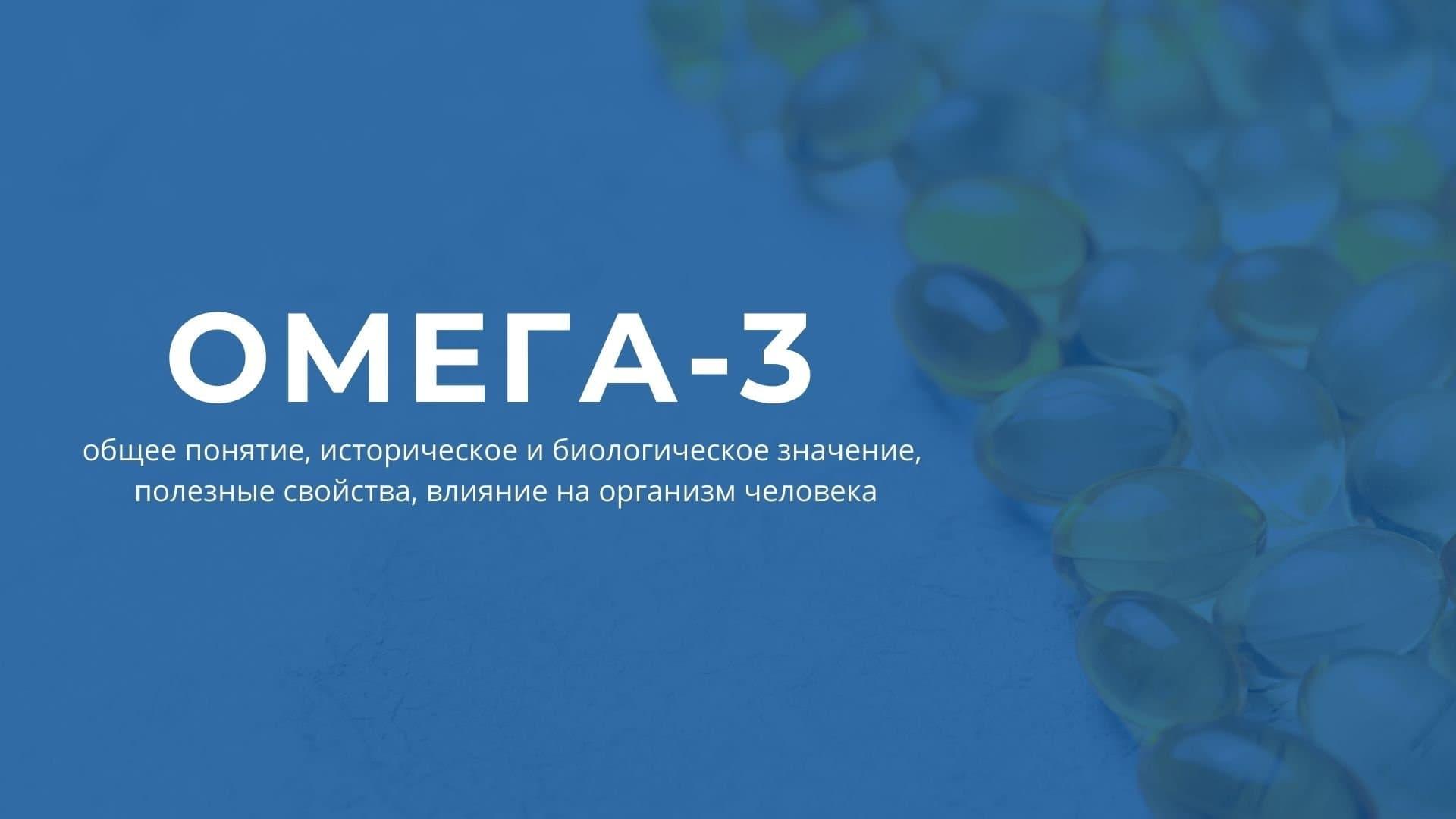 Омега-3: общее понятие, историческое и биологическое значение, полезные свойства, влияние на организм человека