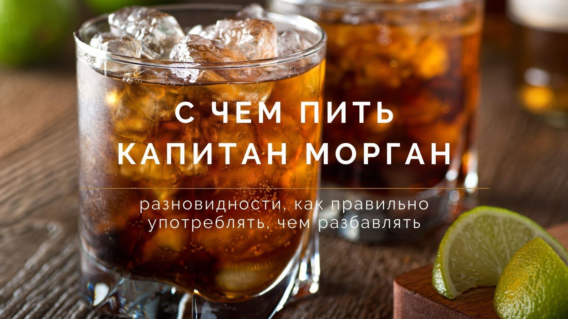 С чем пить Капитан Морган: разновидности, как правильно употреблять, чем разбавлять