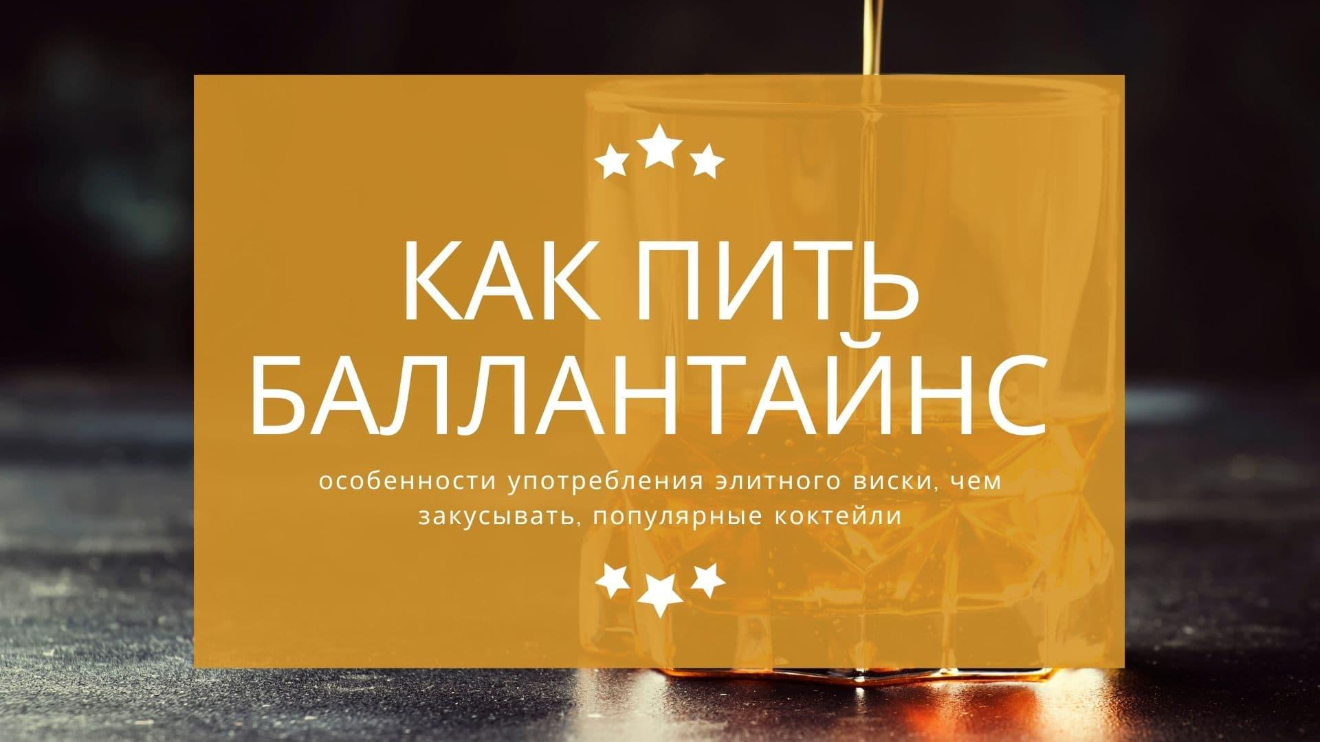 Баллантайнс - как пить: особенности употребления элитного виски, чем закусывать, популярные коктейли