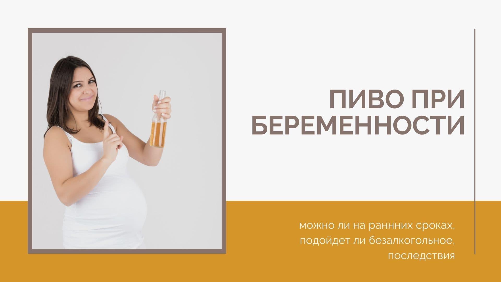 Пиво при беременности: можно ли на раннних сроках, подойдет ли безалкогольное, последствия