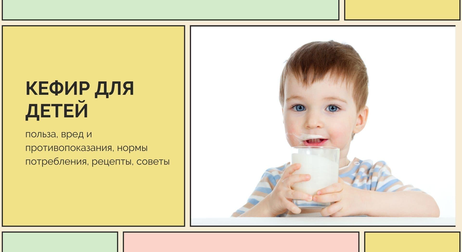 Кефир детям: польза, вред и противопоказания, нормы потребления, рецепты, советы