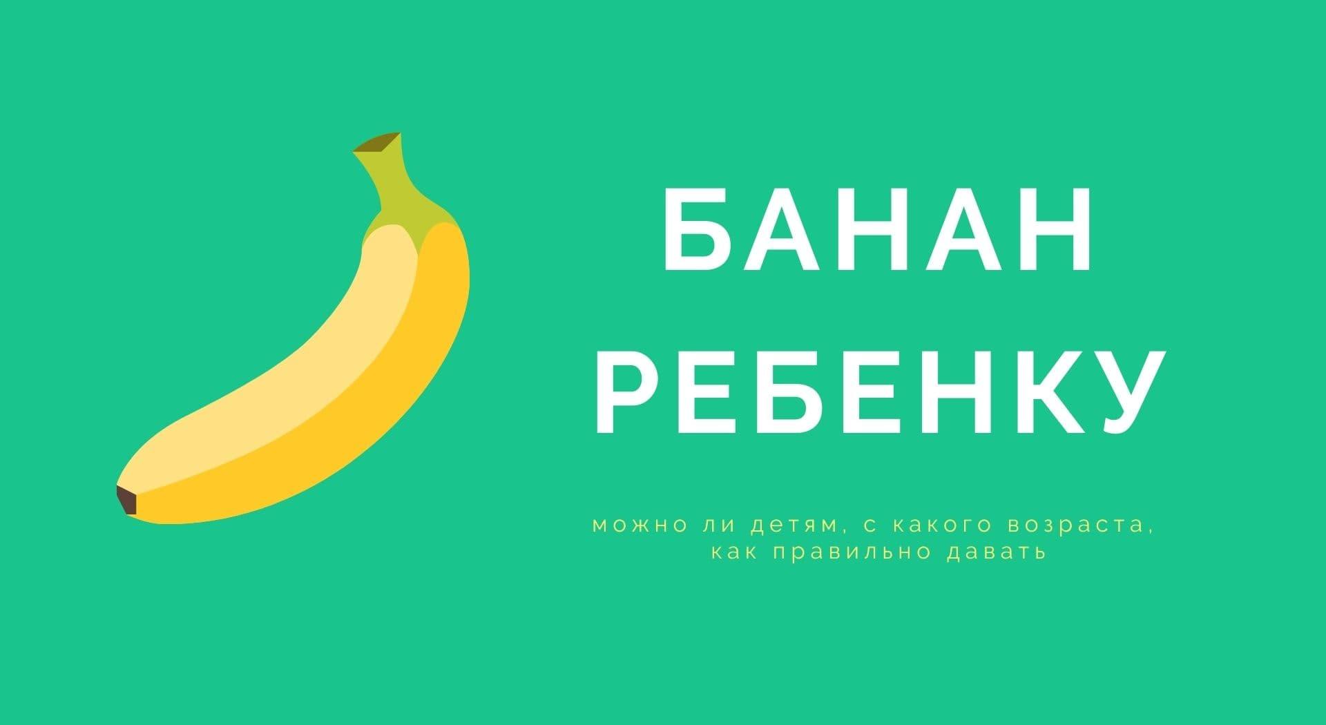 Банан ребенку: можно ли детям, с какого возраста, как правильно давать