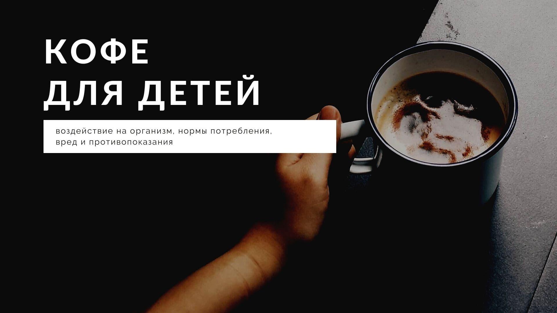 Кофе для детей: воздействие на организм, нормы потребления, вред и противопоказания