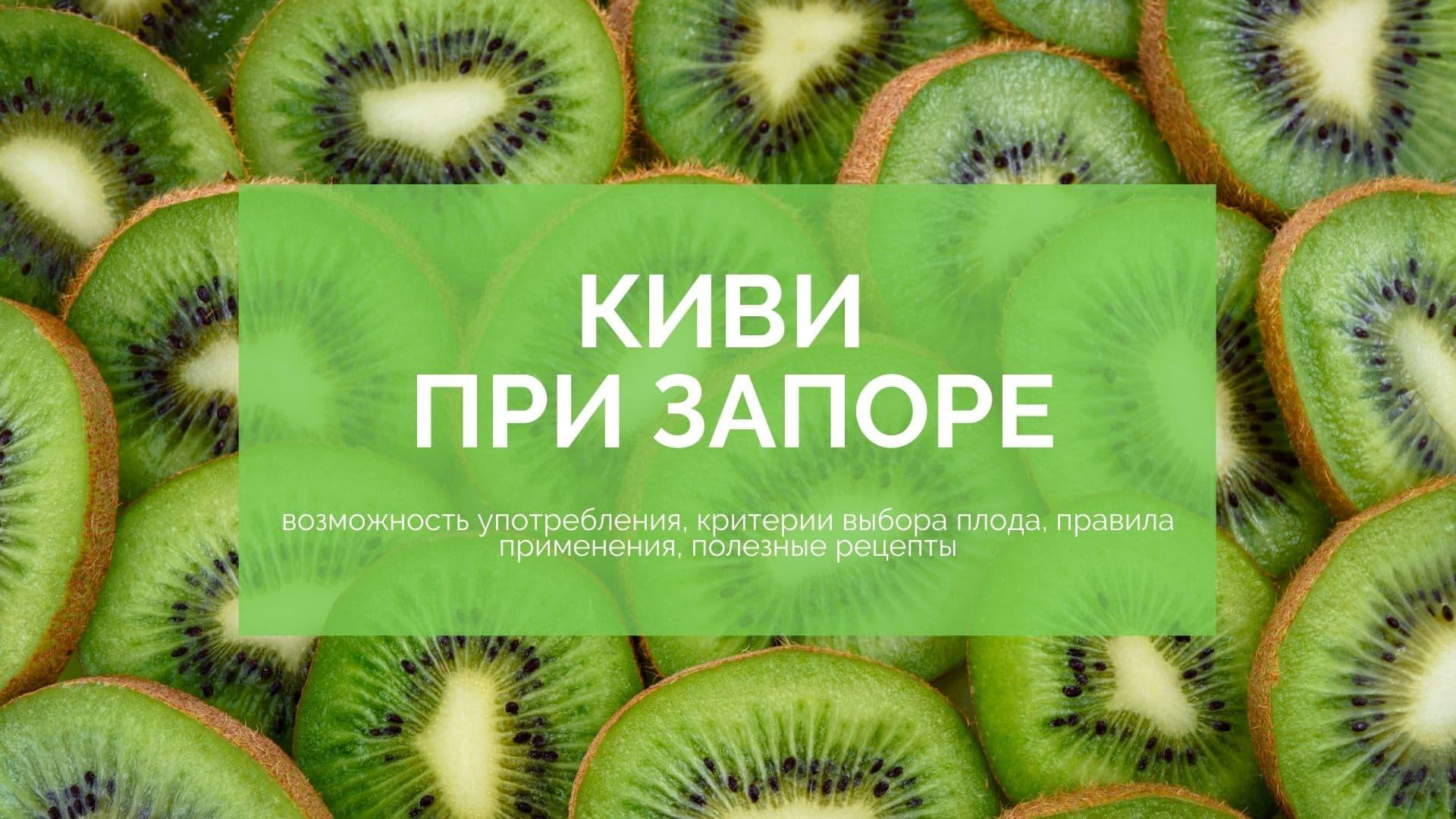 Киви при запоре: возможность употребления, критерии выбора плода, правила применения, полезные рецепты