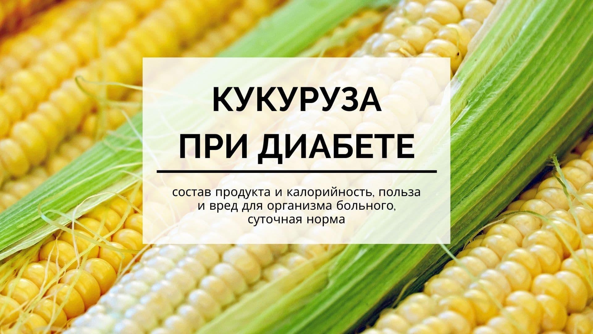 Кукуруза при диабете: состав продукта и калорийность, польза и вред для организма больного, суточная норма